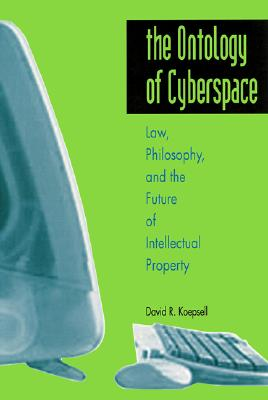 The Ontology of Cyberspace: Law, Philosophy, and the Future of Intellectual Property, Koepsell, David R.
