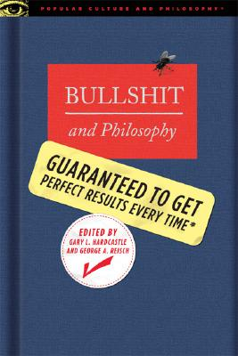 Bullshit and Philosophy: Guaranteed to Get Perfect Results Every Time (Popular Culture and Philosophy)