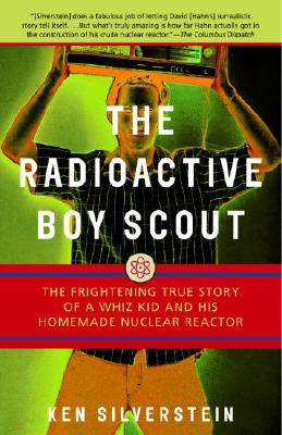 The Radioactive Boy Scout: The Frightening True Story of a Whiz Kid and His Homemade Nuclear Reactor, Silverstein, Ken