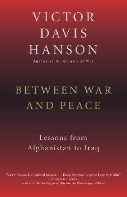 "Between War and Peace: Lessons from Afghanistan to Iraq, ""Hanson, Victor Davis"""