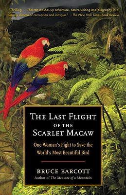 The Last Flight of the Scarlet Macaw: One Woman's Fight to Save the World's Most Beautiful Bird, Barcott, Bruce