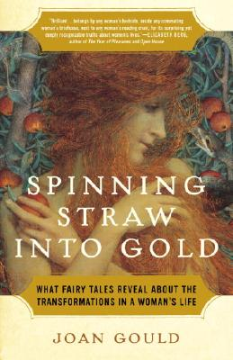 Spinning Straw into Gold: What Fairy Tales Reveal About the Transformations in a Woman's Life, Gould, Joan