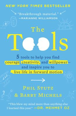 The Tools: 5 Tools to Help You Find Courage, Creativity, and Willpower--and Inspire You to Live Life in Forward Motion, Stutz, Phil; Michels, Barry