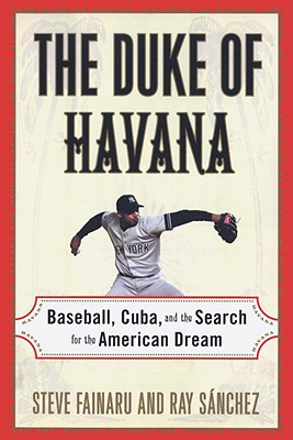 The Duke of Havana: Baseball, Cuba, and the Search for the American Dream, Fainaru, Steve; Sanchez, Ray