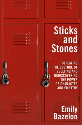STICKS AND STONES: DEFEATING THE CULTURE OF BULLYING ...AND REDISCOVERING THE POWER OF CHARACTER AND EMPATHY, BAZELON, EMILY