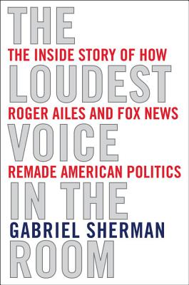 The Loudest Voice in the Room: Fox News and the Making of America, Sherman, Gabriel