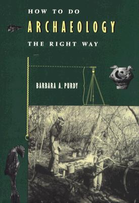 How to Do Archaeology the Right Way, Purdy, Barbara A.
