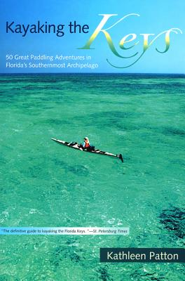 Kayaking the Keys: 50 Great Paddling Adventures in Florida's Southernmost Archipelago, Patton, Kathleen
