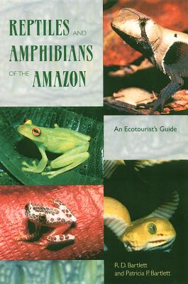 Reptiles and Amphibians of the Amazon: An Ecotourist's Guide, Bartlett, R. D. and P. Bartlett