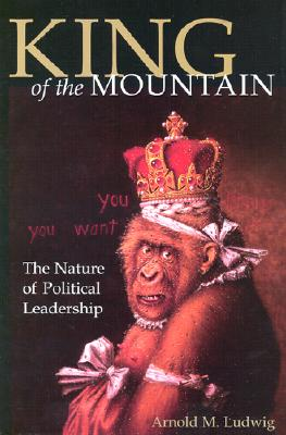 King of the Mountain: The Nature of Political Leadership, Ludwig, Arnold