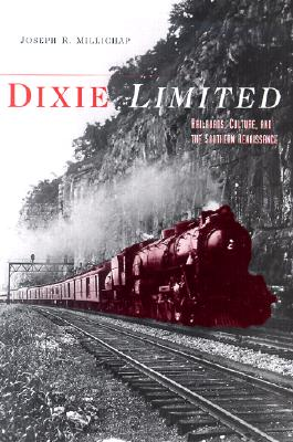 DIXIE LIMITED: Railroads, Culture, and the Southern Renaissance, Joseph R. Millichap