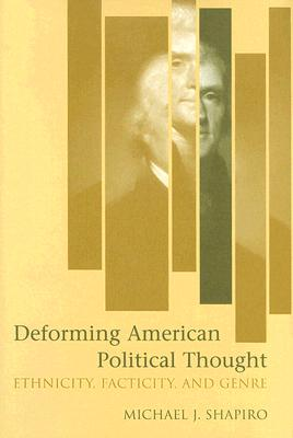 Deforming American Political Thought: Ethnicity, Facticity, and Genre, Shapiro, Michael J.