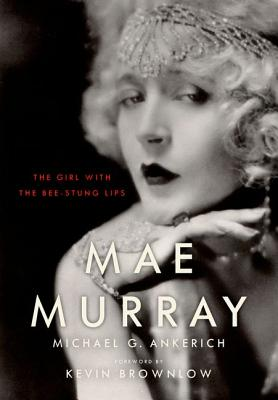 Mae Murray: The Girl with the Bee-Stung Lips (Screen Classics), Ankerich, Michael G.