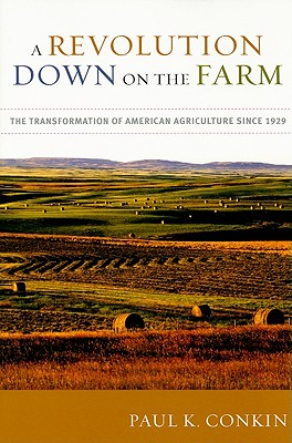 A Revolution Down on the Farm: The Transformation of American Agriculture since 1929, Conkin, Paul