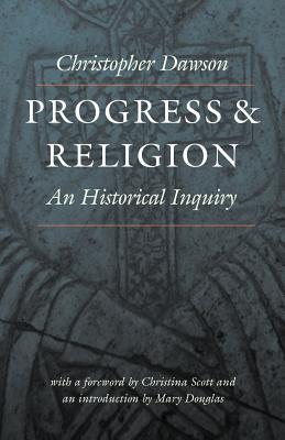 Progress and Religion : An Historical Inquiry, CHRISTOPHER DAWSON, CHRISTINA SCOTT, MARY DOUGLAS