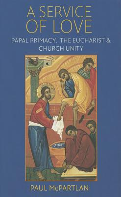 A Service of Love: Papal Primacy, the Eucharist, and Church Unity, Paul McPartlan