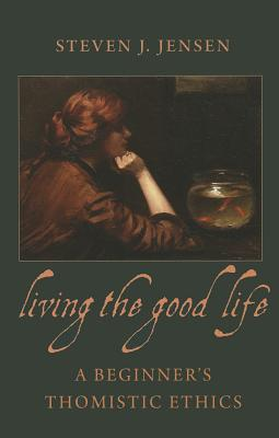 Living the Good Life: A Beginner's Thomistic Ethics, Steven J. Jensen