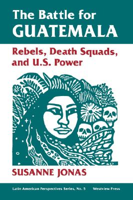 The Battle For Guatemala: Rebels, Death Squads, And U.s. Power (Latin American Perspectives Series), Jonas, Susanne