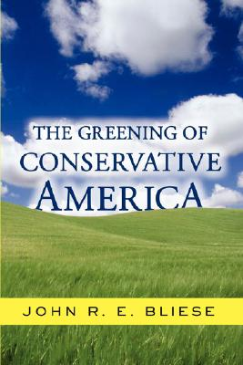 The Greening Of Conservative America, Bliese, John; Bliese, John R. E.