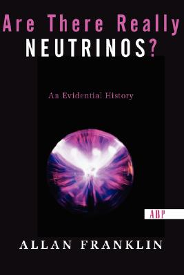 Are There Really Neutrinos?: An Evidential History, Franklin, Allan