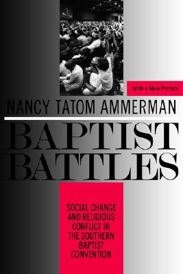 Baptist Battles: Social Change and Religious Conflict in the Southern Baptist Convention, Ammerman, Nancy Tatom