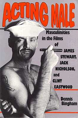 Image for Acting Male: Masculinities in the Films of James Stewart, Jack Nicholson, and Cl