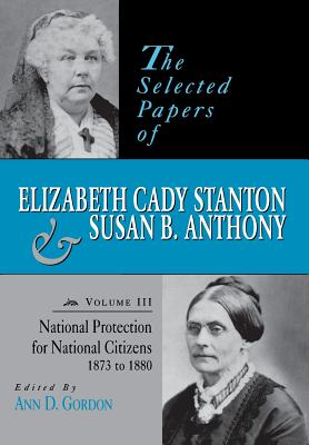 Image for The Selected Papers of Elizabeth Cady Stanton and Susan B. Anthony: National Protection for National Citizens, 1873 to 1880
