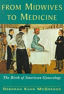 From Midwives to Medicine: The Birth of American Gynecology, McGregor, Deborah Kuhn