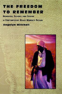 Image for The Freedom to Remember: Narrative, Slavery, and Gender in Contemporary Black Women's Fiction