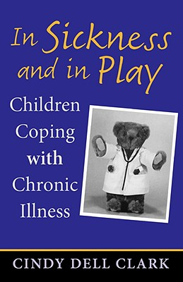 In Sickness and in Play: Children Coping with Chronic Illness (Rutgers Series in Childhood Studies), Clark, Cindy Dell