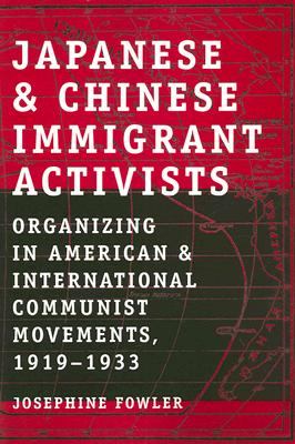 Japanese and Chinese Immigrant Activists: Organizing in American and International Communist Movements, 1919-1933, Fowler, Josephine