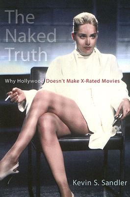 The Naked Truth: Why Hollywood Doesn't Make X-rated Movies, Sandler, Kevin S.