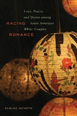 Racing Romance: Love, Power, and Desire among Asian American/White Couples, Nemoto, Kumiko