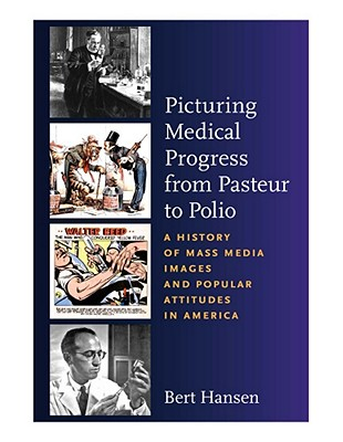 Picturing Medical Progress from Pasteur to Polio: A History of Mass Media Images and Popular Attitudes in America, Bert Hansen