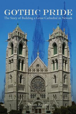 Gothic Pride: The Story of Building a Great Cathedral in Newark, Regan, Mr. Brian