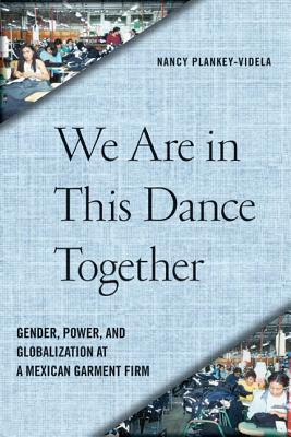 We Are in This Dance Together: Gender, Power, and Globalization at a Mexican Garment Firm, Plankey-Videla, Professor Nancy