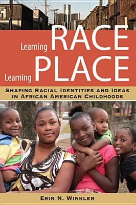 Image for Learning Race, Learning Place: Shaping Racial Identities and Ideas in African American Childhoods