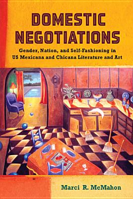 Domestic Negotiations: Gender, Nation, and Self-Fashioning in US Mexicana and Chicana Literature and Art (Latinidad: Transnational Cultures in the United States), McMahon, Marci R.