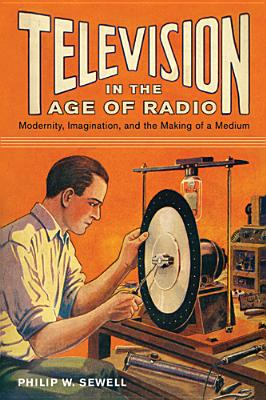 Television in the Age of Radio: Modernity, Imagination, and the Making of a Medium, Sewell, Philip W.