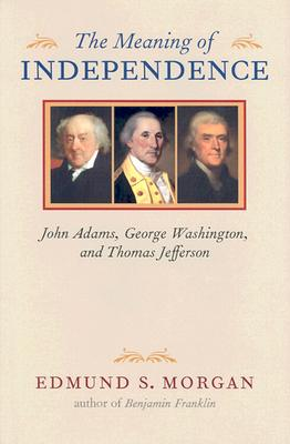 Image for The Meaning of Independence: John Adams, George Washington, Thomas Jefferson
