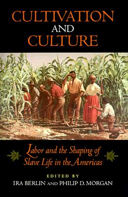 Cultivation and Culture: Labor and the Shaping of Slave Life in the Americas (Carter G. Woodson Institute Series in Black Studies)