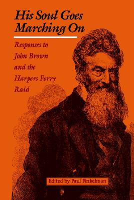 His Soul Goes Marching On: Responses to John Brown and the Harpers Ferry Raid (Appications Conference Series; 53)