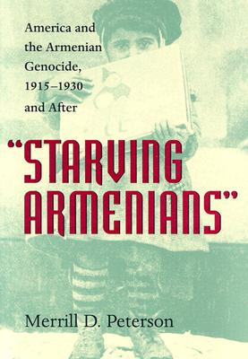 "Image for ""Starving Armenians"": America and the Armenian Genocide, 1915?1930 and After"