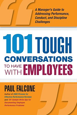 101 Tough Conversations to Have with Employees: A Manager's Guide to Addressing Performance, Conduct, and Discipline Challenges, Falcone, Paul