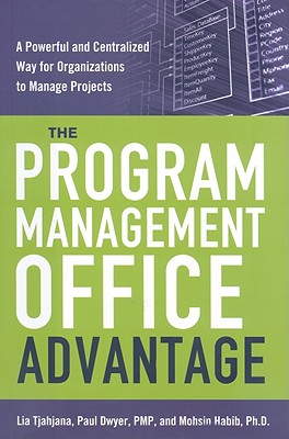 The Program Management Office Advantage: A Powerful and Centralized Way for Organizations to Manage Projects, Tjahjana, Lia; Dwyer PMP, Paul; Habib Ph.D, Mohsin
