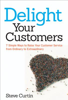 Image for Delight Your Customers: 7 Simple Ways to Raise Your Customer Service from Ordinary to Extraordinary