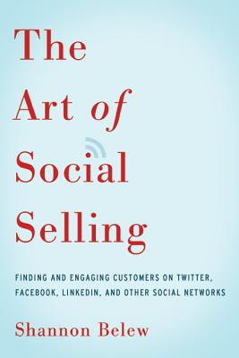 Image for The Art of Social Selling: Finding and Engaging Customers on Twitter, Facebook, LinkedIn, and Other Social Networks