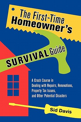 The First-Time Homeowner's Survival Guide: A Crash Course in Dealing with Repairs, Renovations, Property Tax Issues, and Other Potential Disasters, Davis, Sid