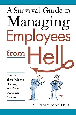 Image for A Survival Guide to Managing Employees from Hell: Handling Idiots, Whiners, Slackers, and Other Workplace Demons