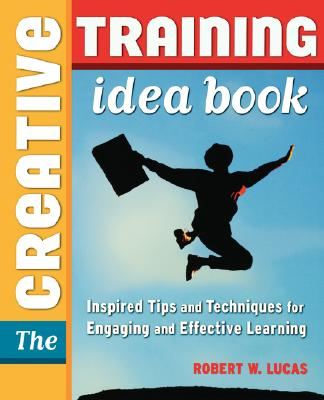 The Creative Training Idea Book: Inspired Tips and Techniques for Engaging and Effective Learning, Robert W. Lucas